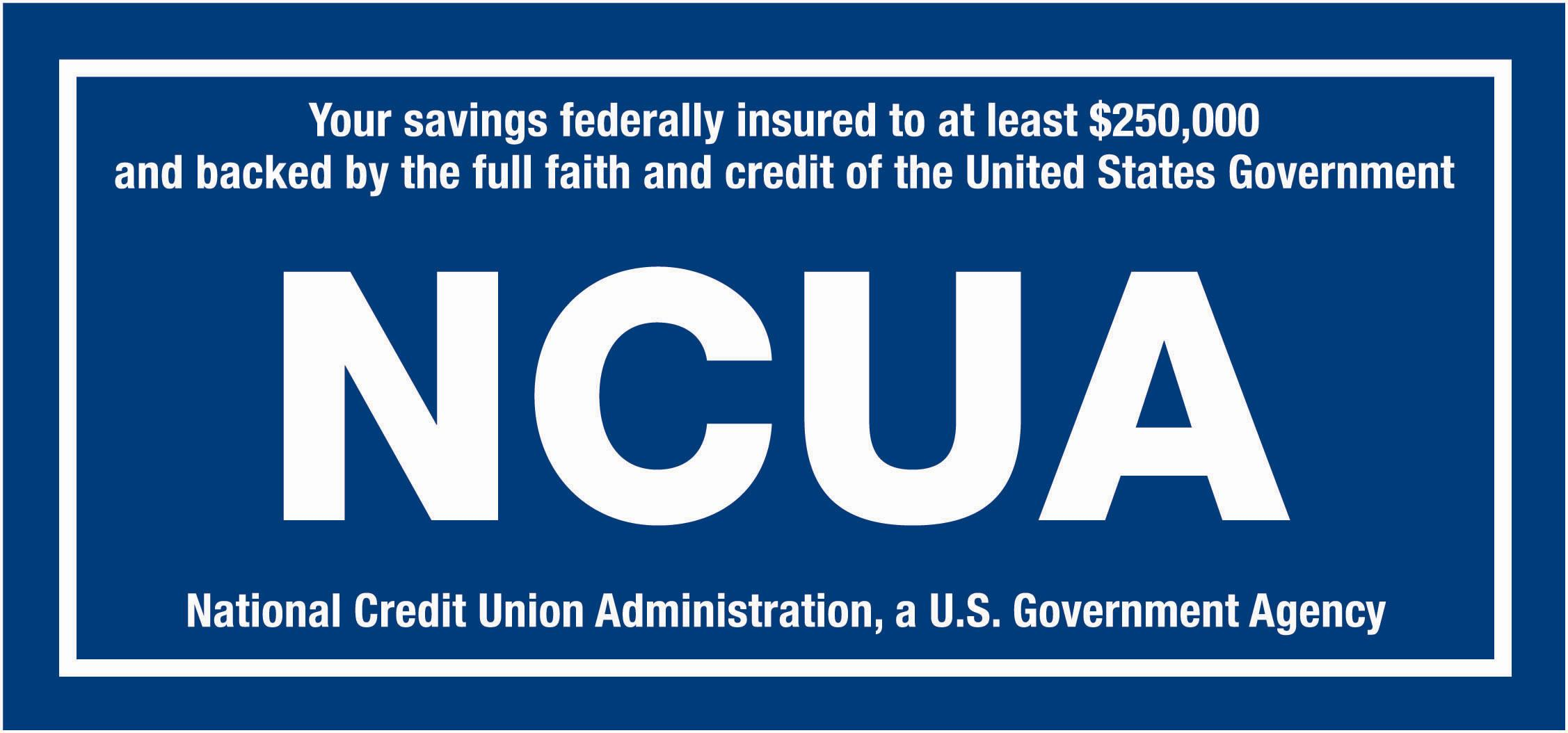 Your savings federally insured to at least $250,000 and backed by the full faith and credit of the United States Government.  NUCA - National Credit Union Administration, a U.S. Government Agency.